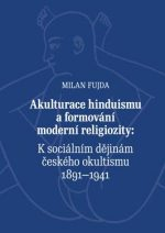 Milan Fujda: Akulturace hinduismu a formování moderní religiozity. K sociálním dějinám českého okultismu 1891-1941