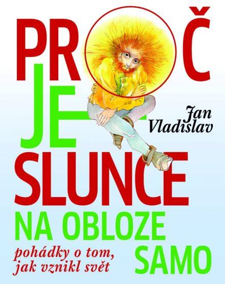 Jan Vladislav: Proč je slunce na obloze samo. Pohádky o tom, jak vznikl svět
